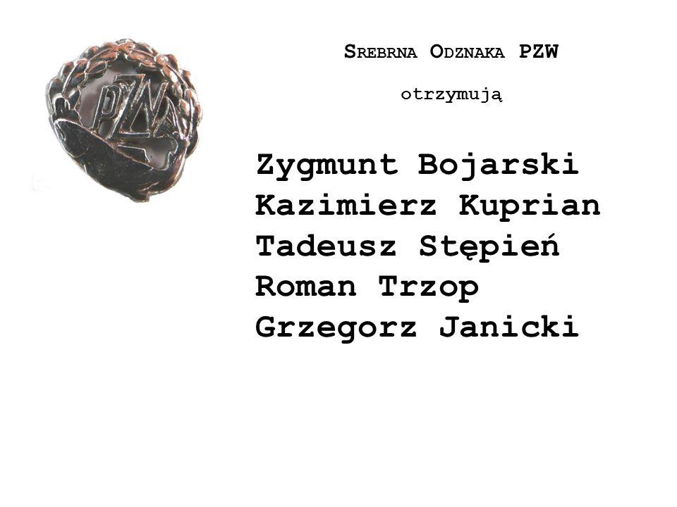 S REBRNA O DZNAKA PZW otrzymują Zygmunt Bojarski Kazimierz Kuprian Tadeusz Stępień Roman Trzop Grzegorz Janicki