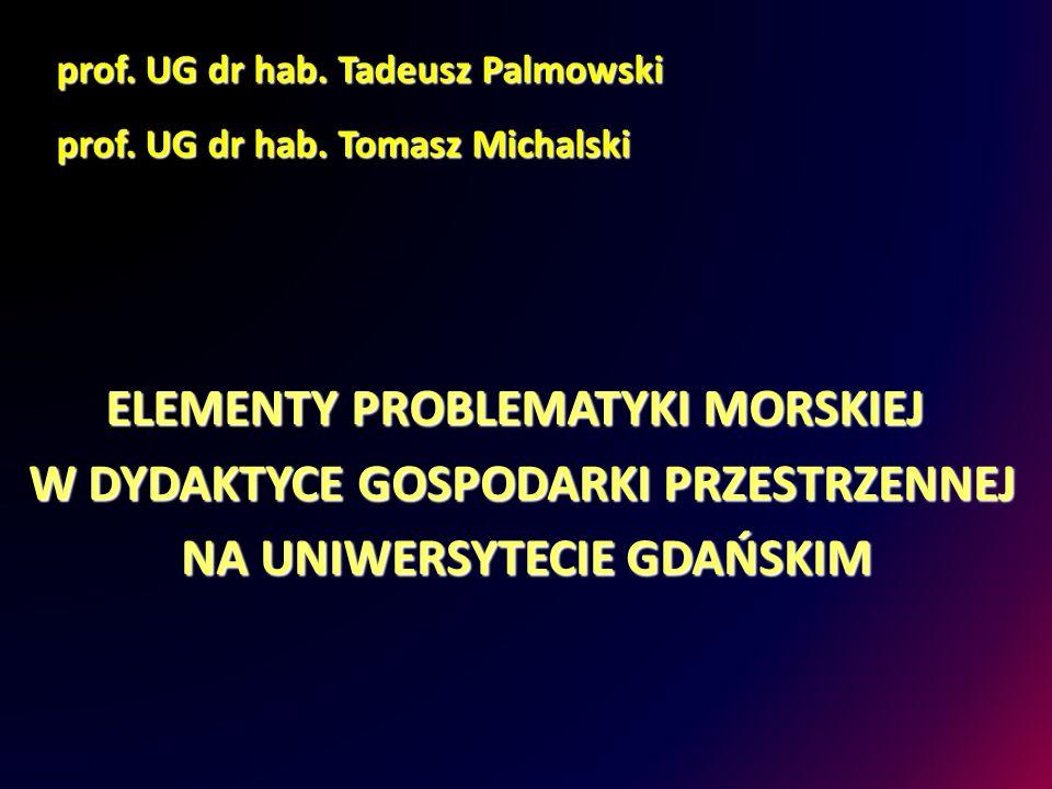 ELEMENTY PROBLEMATYKI MORSKIEJ prof. UG dr hab. Tomasz Michalski W DYDAKTYCE GOSPODARKI PRZESTRZENNEJ NA UNIWERSYTECIE GDAŃSKIM prof. UG dr hab. Tadeu