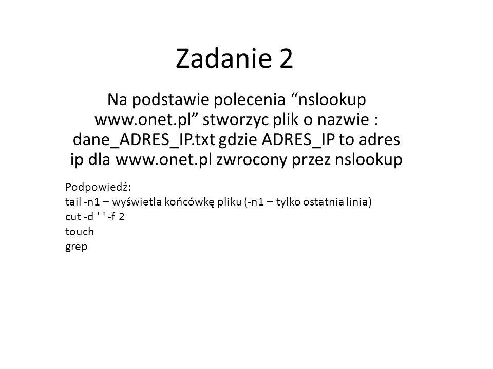 Zadanie 2 Na podstawie polecenia nslookup www.onet.pl stworzyc plik o nazwie : dane_ADRES_IP.txt gdzie ADRES_IP to adres ip dla www.onet.pl zwrocony p
