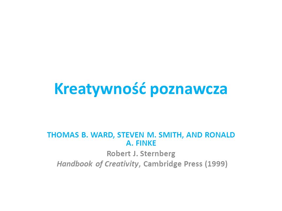 Kreatywność poznawcza THOMAS B. WARD, STEVEN M. SMITH, AND RONALD A. FINKE Robert J. Sternberg Handbook of Creativity, Cambridge Press (1999)