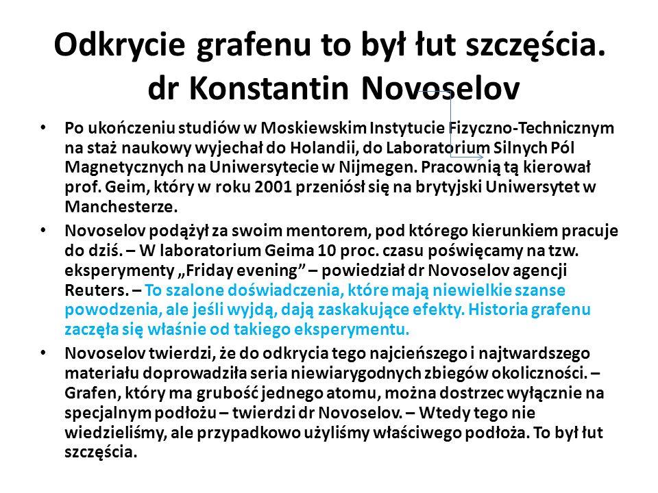 Odkrycie grafenu to był łut szczęścia. dr Konstantin Novoselov Po ukończeniu studiów w Moskiewskim Instytucie Fizyczno-Technicznym na staż naukowy wyj