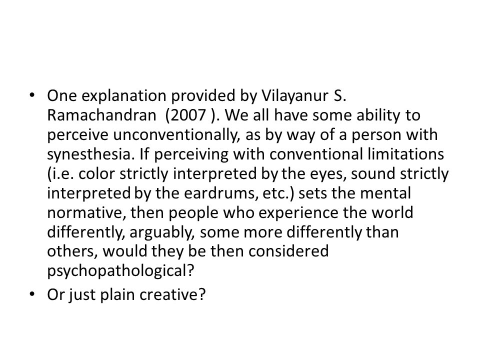 One explanation provided by Vilayanur S. Ramachandran (2007 ). We all have some ability to perceive unconventionally, as by way of a person with synes