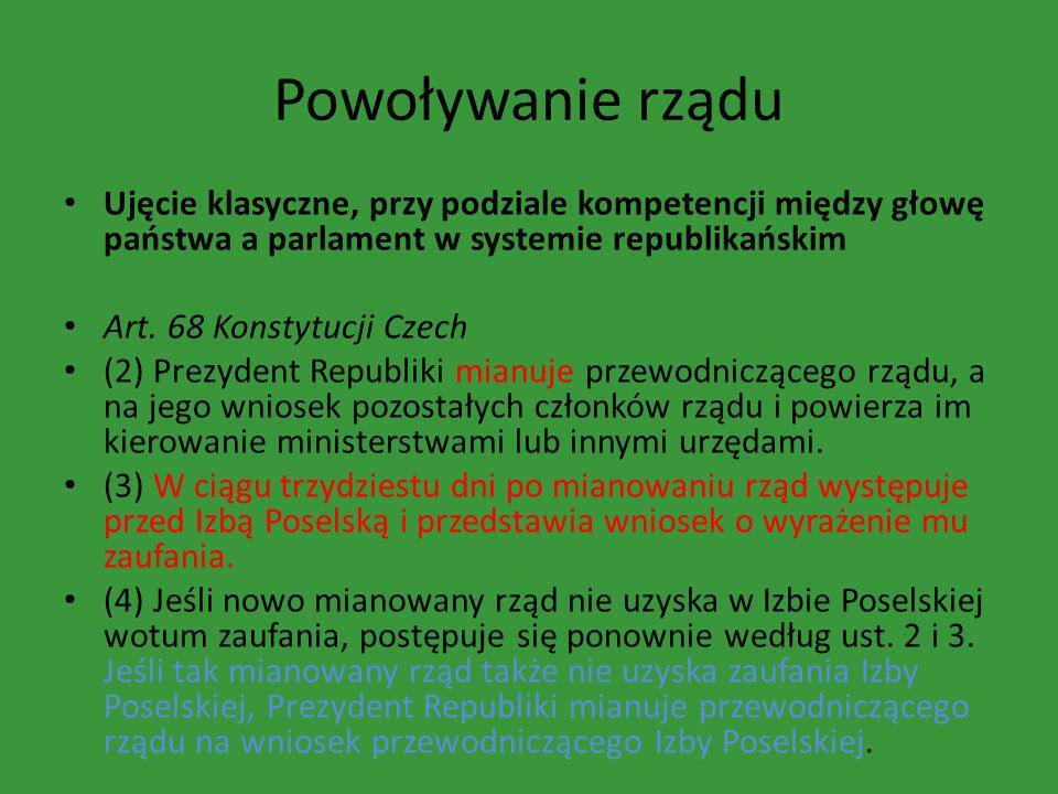 Powoływanie rządu Ujęcie klasyczne, przy podziale kompetencji między głowę państwa a parlament w systemie republikańskim Art. 68 Konstytucji Czech (2)