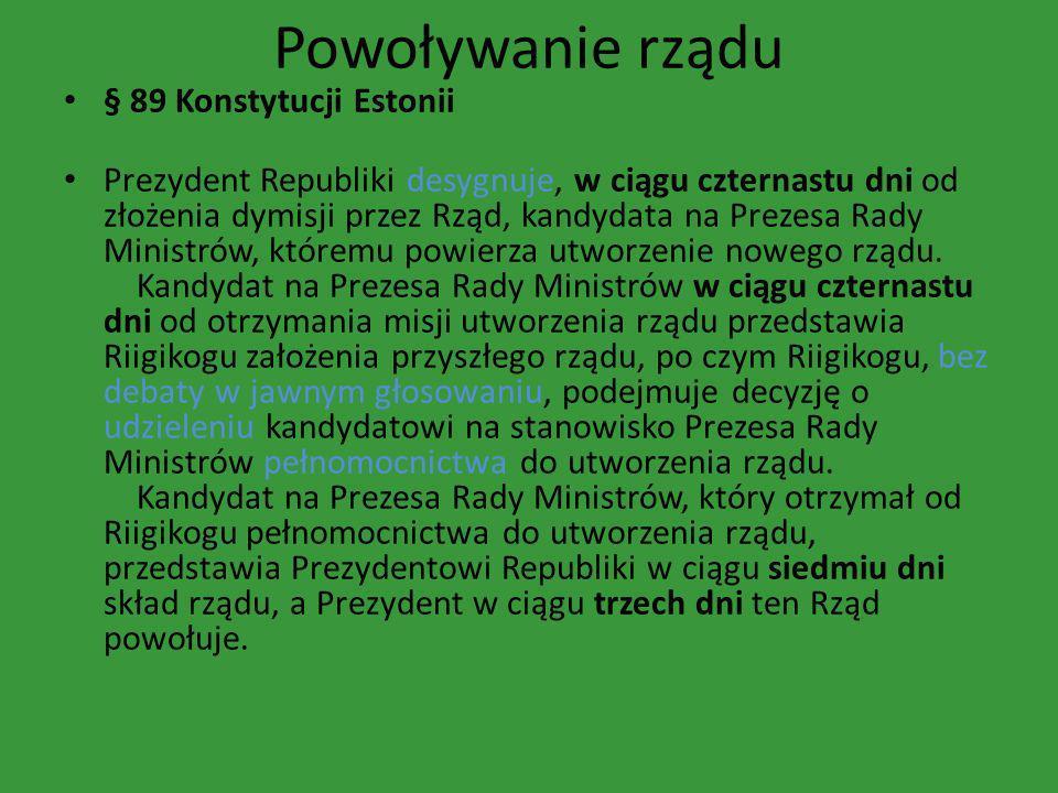 Powoływanie rządu § 89 Konstytucji Estonii Prezydent Republiki desygnuje, w ciągu czternastu dni od złożenia dymisji przez Rząd, kandydata na Prezesa