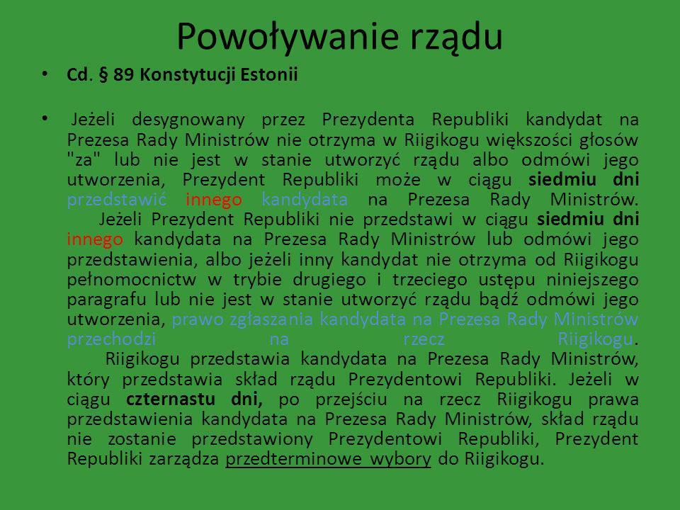 Powoływanie rządu Cd. § 89 Konstytucji Estonii Jeżeli desygnowany przez Prezydenta Republiki kandydat na Prezesa Rady Ministrów nie otrzyma w Riigikog