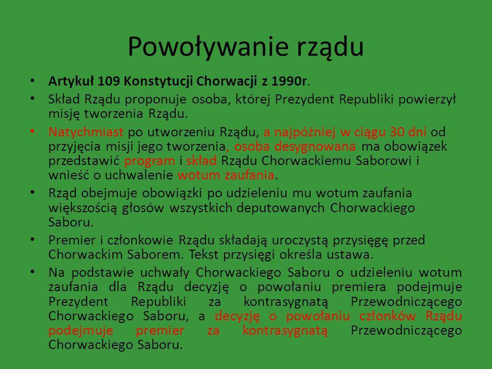 Powoływanie rządu Artykuł 109 Konstytucji Chorwacji z 1990r. Skład Rządu proponuje osoba, której Prezydent Republiki powierzył misję tworzenia Rządu.