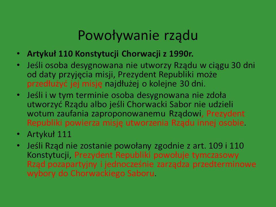 Powoływanie rządu Artykuł 110 Konstytucji Chorwacji z 1990r. Jeśli osoba desygnowana nie utworzy Rządu w ciągu 30 dni od daty przyjęcia misji, Prezyde