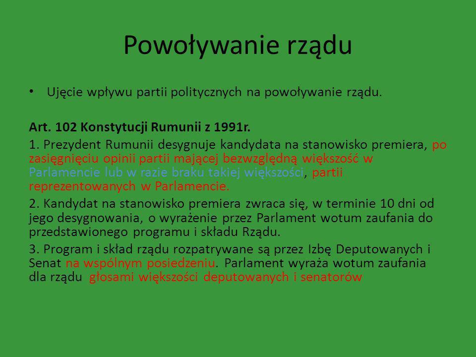 Powoływanie rządu Ujęcie wpływu partii politycznych na powoływanie rządu. Art. 102 Konstytucji Rumunii z 1991r. 1. Prezydent Rumunii desygnuje kandyda
