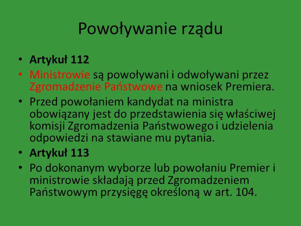 Powoływanie rządu Artykuł 112 Ministrowie są powoływani i odwoływani przez Zgromadzenie Państwowe na wniosek Premiera. Przed powołaniem kandydat na mi