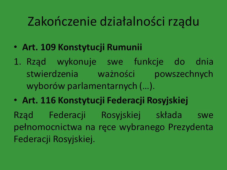 Zakończenie działalności rządu Art. 109 Konstytucji Rumunii 1.Rząd wykonuje swe funkcje do dnia stwierdzenia ważności powszechnych wyborów parlamentar