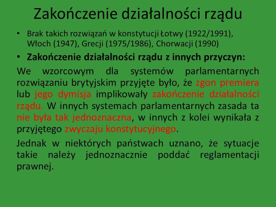 Zakończenie działalności rządu Brak takich rozwiązań w konstytucji Łotwy (1922/1991), Włoch (1947), Grecji (1975/1986), Chorwacji (1990) Zakończenie d