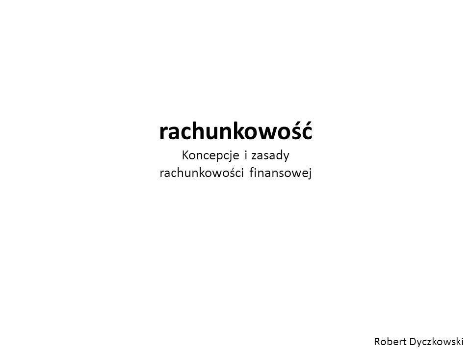 rachunkowość Koncepcje i zasady rachunkowości finansowej Robert Dyczkowski