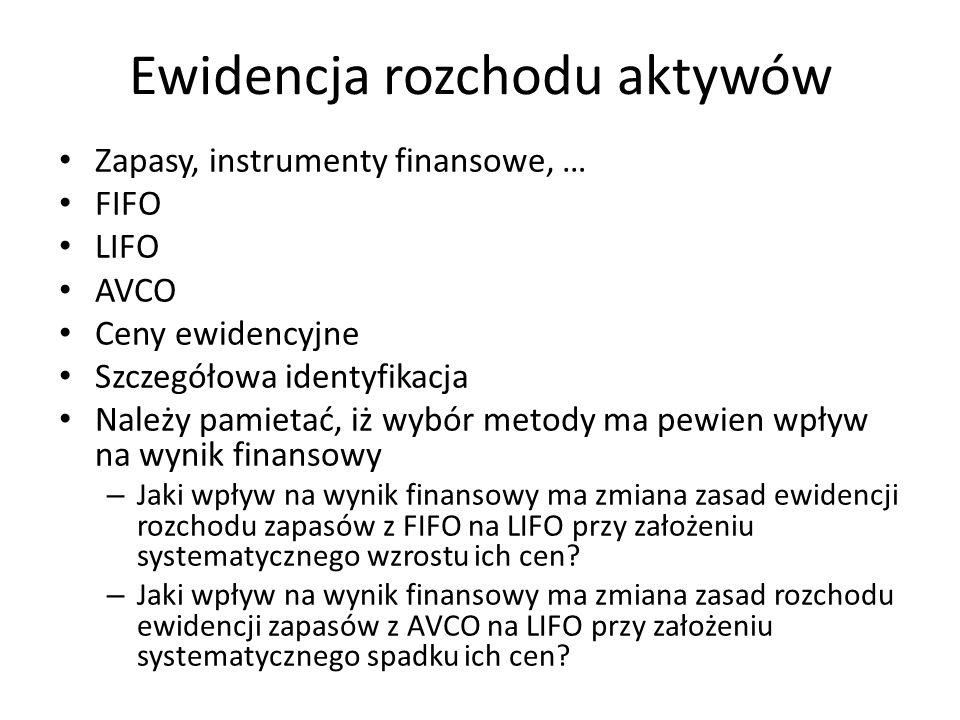 Ewidencja rozchodu aktywów Zapasy, instrumenty finansowe, … FIFO LIFO AVCO Ceny ewidencyjne Szczegółowa identyfikacja Należy pamietać, iż wybór metody ma pewien wpływ na wynik finansowy – Jaki wpływ na wynik finansowy ma zmiana zasad ewidencji rozchodu zapasów z FIFO na LIFO przy założeniu systematycznego wzrostu ich cen.