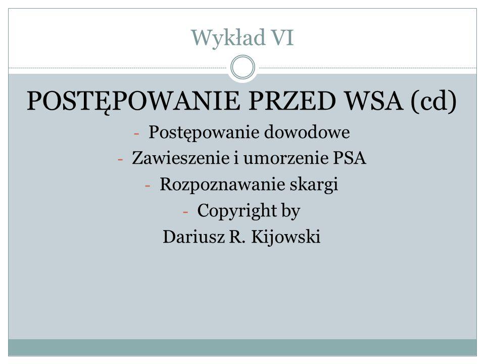 Wykład VI POSTĘPOWANIE PRZED WSA (cd) - Postępowanie dowodowe - Zawieszenie i umorzenie PSA - Rozpoznawanie skargi - Copyright by Dariusz R. Kijowski