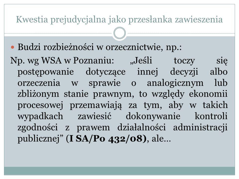 Kwestia prejudycjalna jako przesłanka zawieszenia Budzi rozbieżności w orzecznictwie, np.: Np. wg WSA w Poznaniu: Jeśli toczy się postępowanie dotyczą