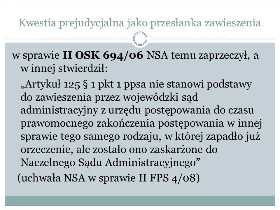 Kwestia prejudycjalna jako przesłanka zawieszenia w sprawie II OSK 694/06 NSA temu zaprzeczył, a w innej stwierdził: Artykuł 125 § 1 pkt 1 ppsa nie st