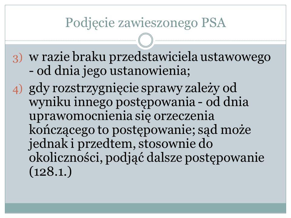 Podjęcie zawieszonego PSA 3) w razie braku przedstawiciela ustawowego - od dnia jego ustanowienia; 4) gdy rozstrzygnięcie sprawy zależy od wyniku inne