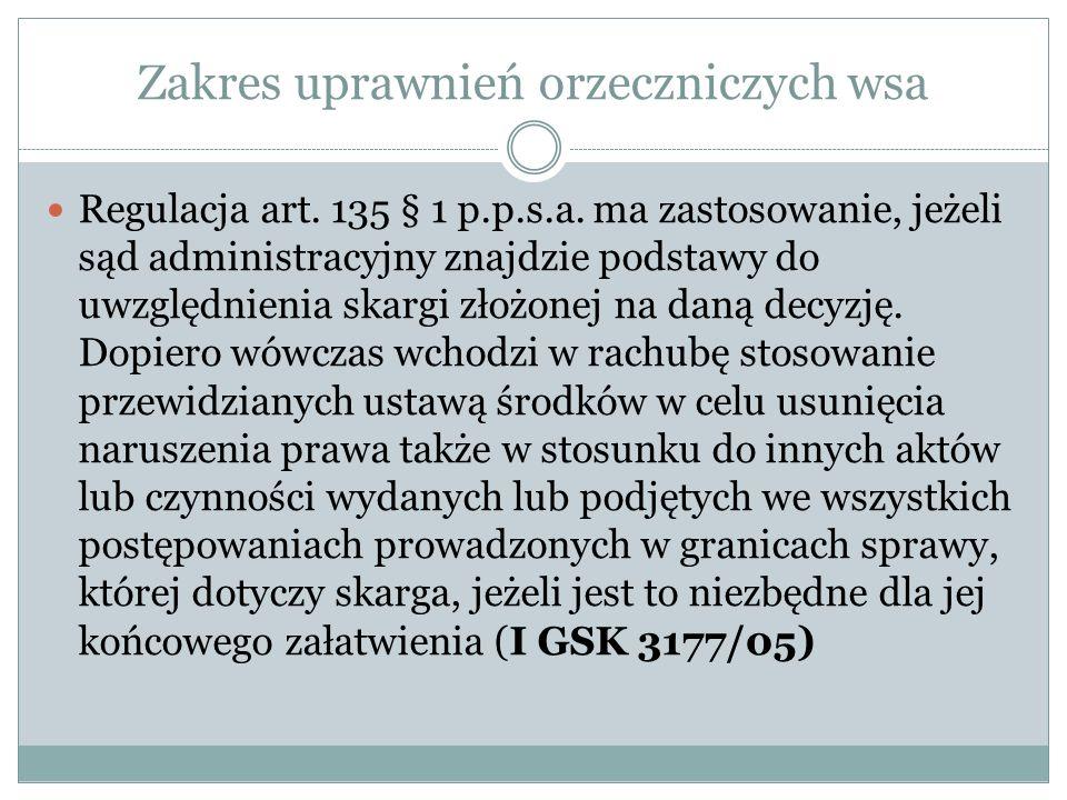 Zakres uprawnień orzeczniczych wsa Regulacja art. 135 § 1 p.p.s.a. ma zastosowanie, jeżeli sąd administracyjny znajdzie podstawy do uwzględnienia skar