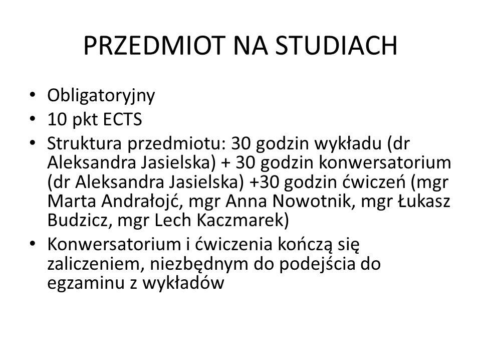PRZEDMIOT NA STUDIACH Obligatoryjny 10 pkt ECTS Struktura przedmiotu: 30 godzin wykładu (dr Aleksandra Jasielska) + 30 godzin konwersatorium (dr Aleksandra Jasielska) +30 godzin ćwiczeń (mgr Marta Andrałojć, mgr Anna Nowotnik, mgr Łukasz Budzicz, mgr Lech Kaczmarek) Konwersatorium i ćwiczenia kończą się zaliczeniem, niezbędnym do podejścia do egzaminu z wykładów