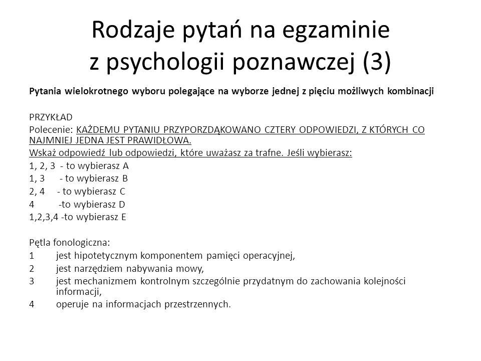 Rodzaje pytań na egzaminie z psychologii poznawczej (3) Pytania wielokrotnego wyboru polegające na wyborze jednej z pięciu możliwych kombinacji PRZYKŁAD Polecenie: KAŻDEMU PYTANIU PRZYPORZDĄKOWANO CZTERY ODPOWIEDZI, Z KTÓRYCH CO NAJMNIEJ JEDNA JEST PRAWIDŁOWA.