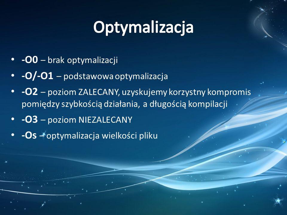 -O0 – brak optymalizacji -O/-O1 – podstawowa optymalizacja -O2 – poziom ZALECANY, uzyskujemy korzystny kompromis pomiędzy szybkością działania, a dług