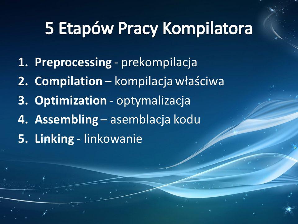 1.Preprocessing - prekompilacja 2.Compilation – kompilacja właściwa 3.Optimization - optymalizacja 4.Assembling – asemblacja kodu 5.Linking - linkowan