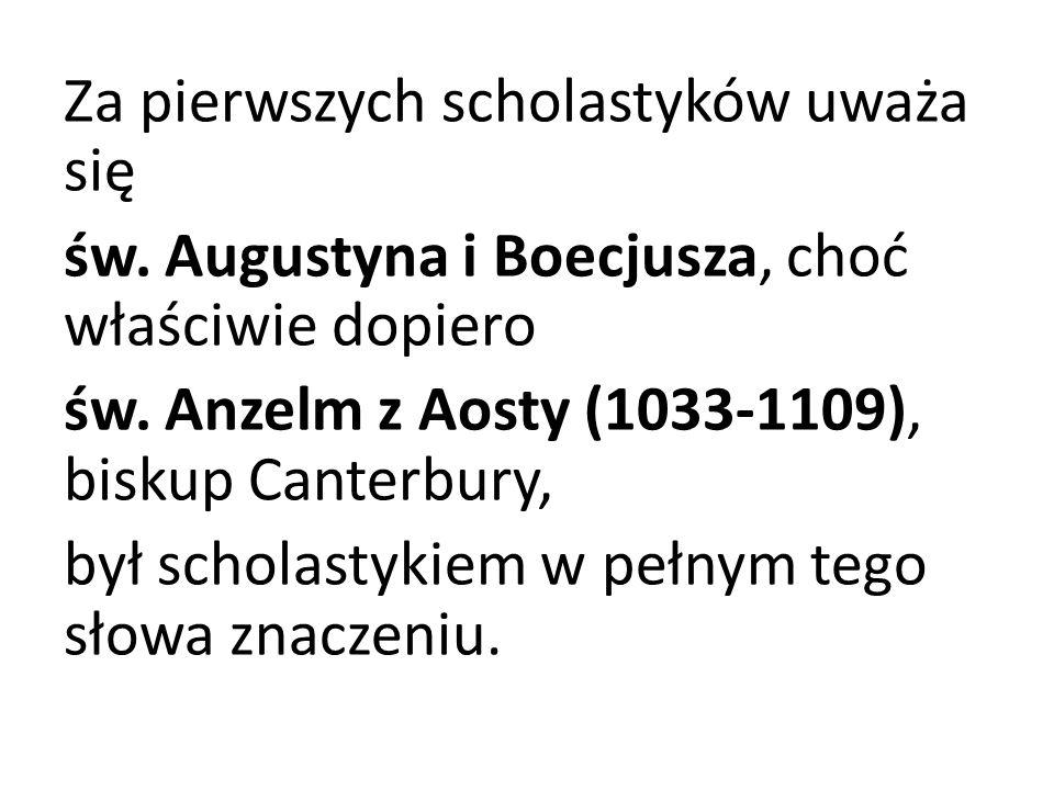 Za pierwszych scholastyków uważa się św. Augustyna i Boecjusza, choć właściwie dopiero św. Anzelm z Aosty (1033-1109), biskup Canterbury, był scholast