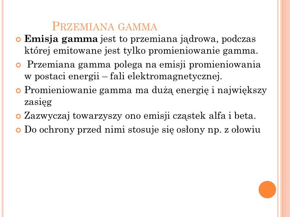 P RZEMIANA GAMMA Emisja gamma jest to przemiana jądrowa, podczas której emitowane jest tylko promieniowanie gamma. Przemiana gamma polega na emisji pr
