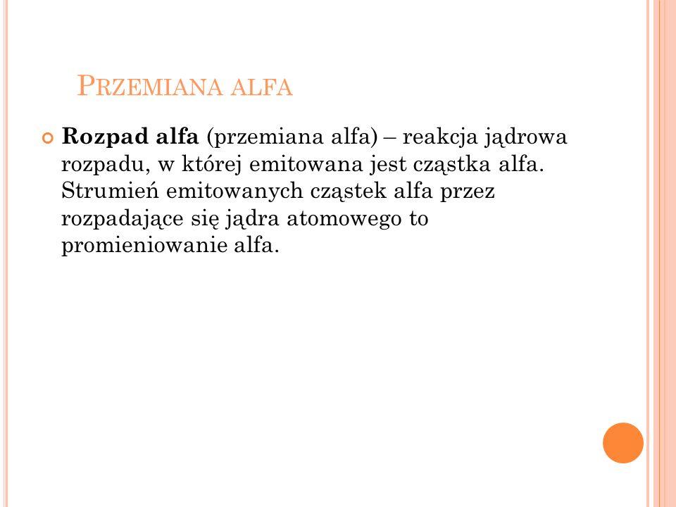 P RZEMIANA ALFA Rozpad alfa (przemiana alfa) – reakcja jądrowa rozpadu, w której emitowana jest cząstka alfa. Strumień emitowanych cząstek alfa przez