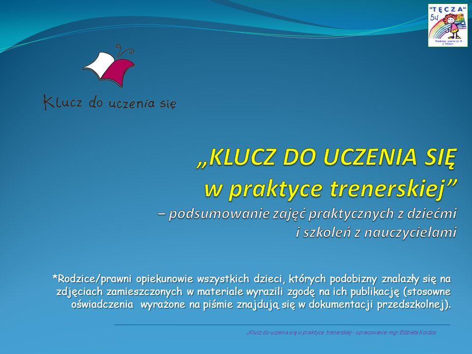 Klucz do uczenia się w praktyce trenerskiej - opracowanie: mgr Elżbieta Kordos Przedszkole Miejskie Nr 54 w Sosnowcu *Rodzice/prawni opiekunowie wszys