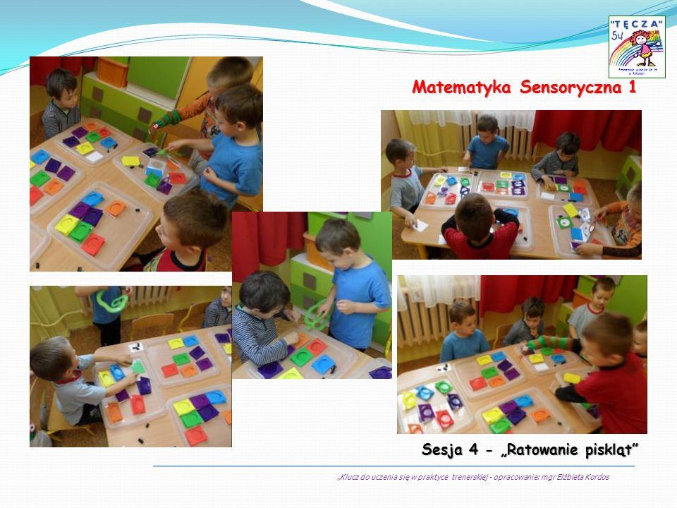 Klucz do uczenia się w praktyce trenerskiej - opracowanie: mgr Elżbieta Kordos Przedszkole Miejskie Nr 54 w Sosnowcu Matematyka Sensoryczna 1 Sesja 4