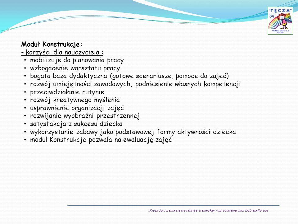 Klucz do uczenia się w praktyce trenerskiej - opracowanie: mgr Elżbieta Kordos Przedszkole Miejskie Nr 54 w Sosnowcu Moduł Konstrukcje: - korzyści dla