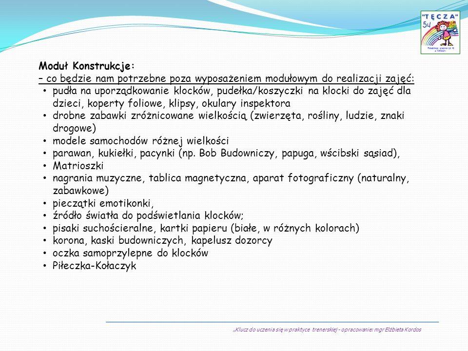 Klucz do uczenia się w praktyce trenerskiej - opracowanie: mgr Elżbieta Kordos Przedszkole Miejskie Nr 54 w Sosnowcu Moduł Konstrukcje: – co będzie na