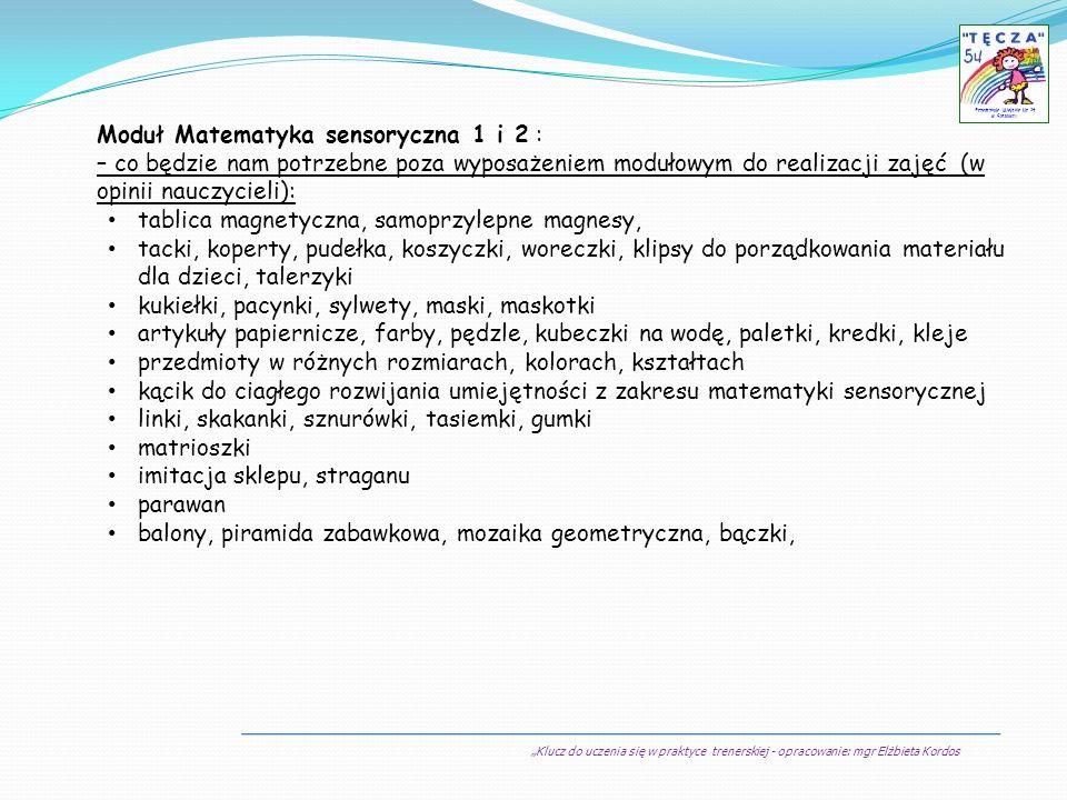Klucz do uczenia się w praktyce trenerskiej - opracowanie: mgr Elżbieta Kordos Przedszkole Miejskie Nr 54 w Sosnowcu Moduł Matematyka sensoryczna 1 i