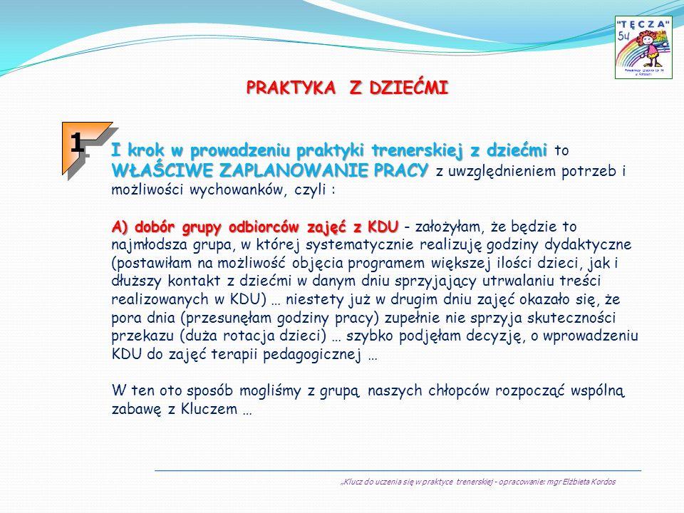 Klucz do uczenia się w praktyce trenerskiej - opracowanie: mgr Elżbieta Kordos Przedszkole Miejskie Nr 54 w Sosnowcu … a już kolejne (zgodnie z pomysłem naszego trenera) były przede wszystkim realizacją w praktyce kolejnych sesji (w oparciu o otrzymane przez nas materiały do poszczególnych modułów).