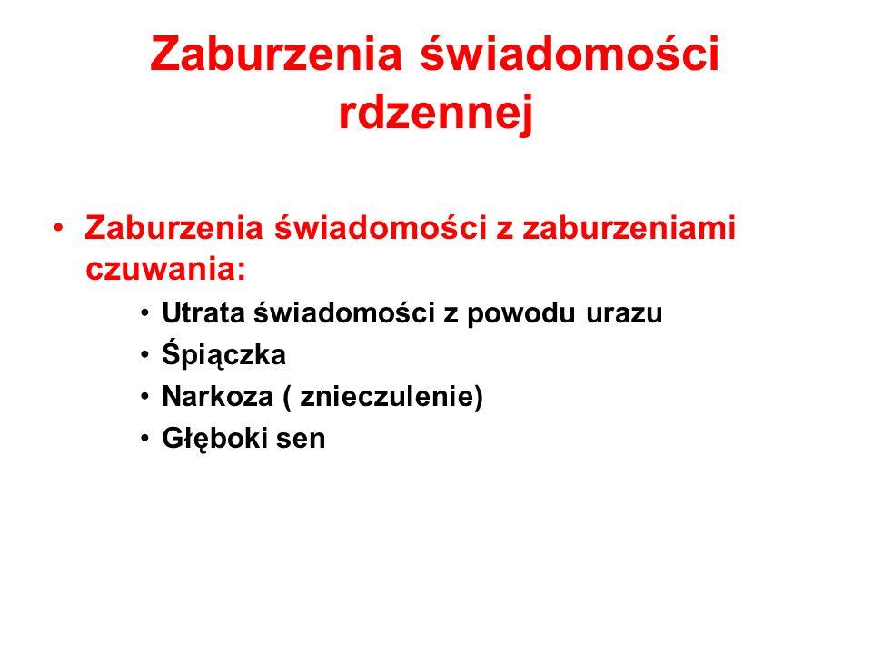 Zaburzenia świadomości rdzennej Zaburzenia świadomości z zaburzeniami czuwania: Utrata świadomości z powodu urazu Śpiączka Narkoza ( znieczulenie) Głę