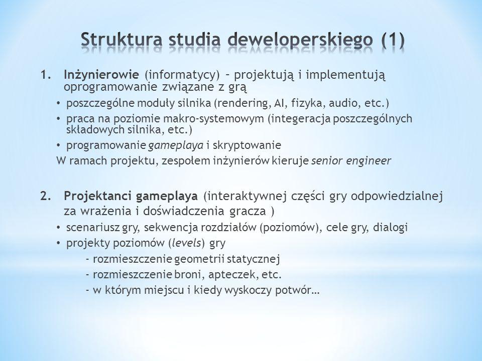 1.Inżynierowie (informatycy) – projektują i implementują oprogramowanie związane z grą poszczególne moduły silnika (rendering, AI, fizyka, audio, etc.) praca na poziomie makro-systemowym (integeracja poszczególnych składowych silnika, etc.) programowanie gameplaya i skryptowanie W ramach projektu, zespołem inżynierów kieruje senior engineer 2.Projektanci gameplaya (interaktywnej części gry odpowiedzialnej za wrażenia i doświadczenia gracza ) scenariusz gry, sekwencja rozdziałów (poziomów), cele gry, dialogi projekty poziomów (levels) gry - rozmieszczenie geometrii statycznej - rozmieszczenie broni, apteczek, etc.