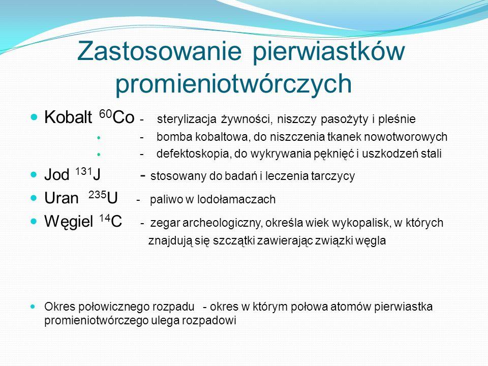 Zastosowanie pierwiastków promieniotwórczych Kobalt 60 Co - sterylizacja żywności, niszczy pasożyty i pleśnie - bomba kobaltowa, do niszczenia tkanek