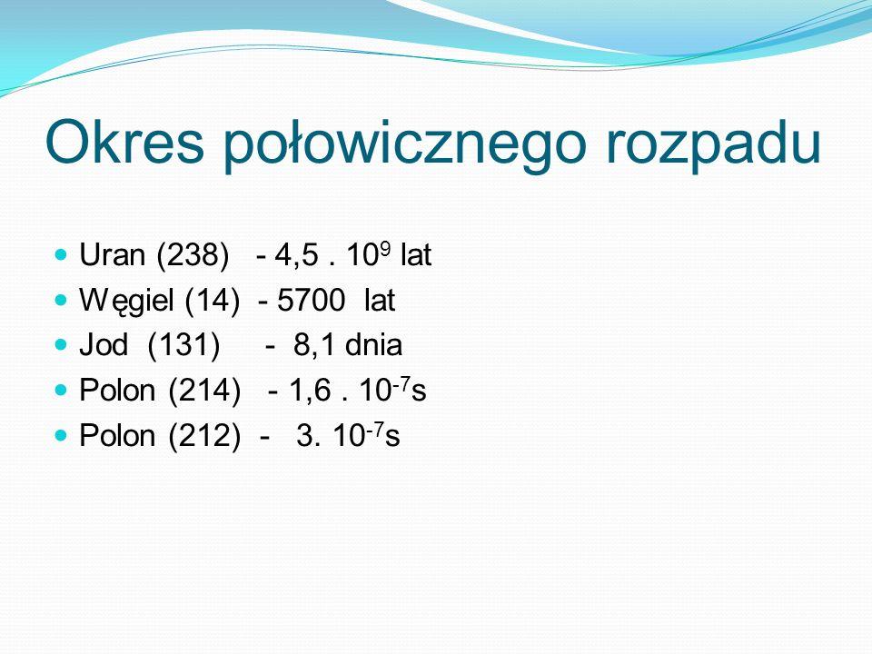 Okres połowicznego rozpadu Uran (238) - 4,5. 10 9 lat Węgiel (14) - 5700 lat Jod (131) - 8,1 dnia Polon (214) - 1,6. 10 -7 s Polon (212) - 3. 10 -7 s