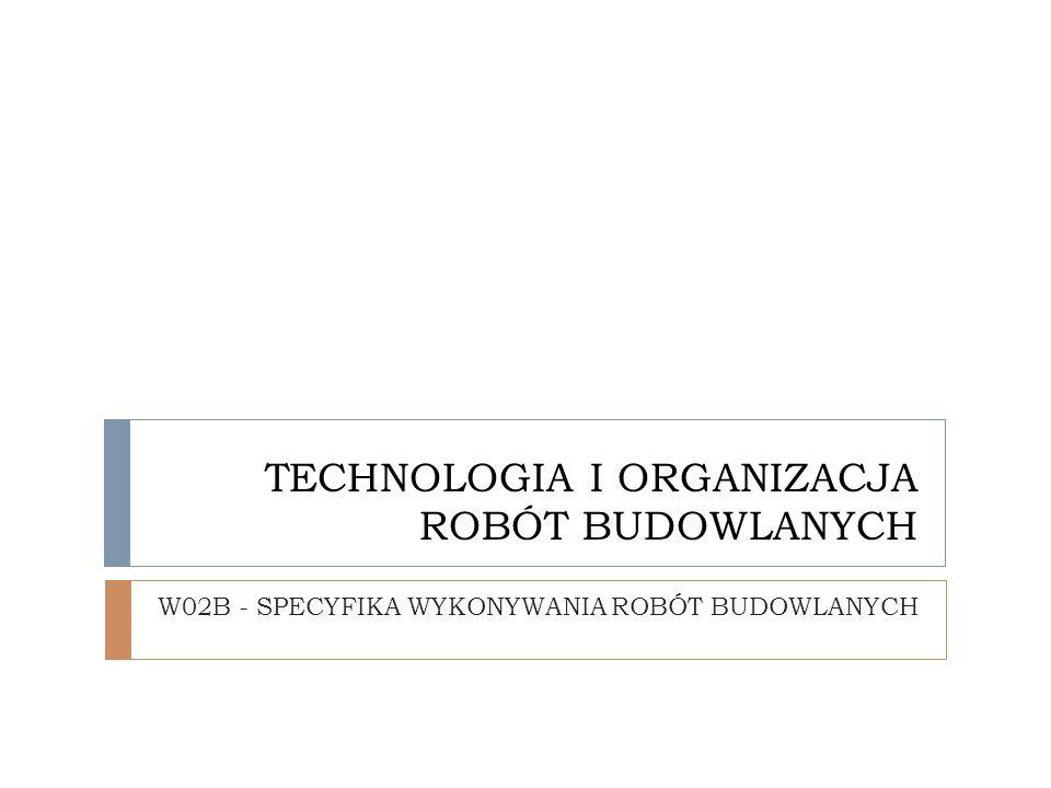 TECHNOLOGIA I ORGANIZACJA ROBÓT BUDOWLANYCH W02B - SPECYFIKA WYKONYWANIA ROBÓT BUDOWLANYCH