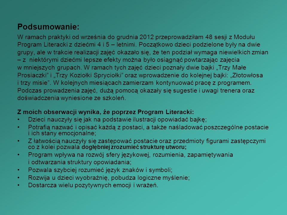 Podsumowanie: W ramach praktyki od września do grudnia 2012 przeprowadziłam 48 sesji z Modułu Program Literacki z dziećmi 4 i 5 – letnimi. Początkowo