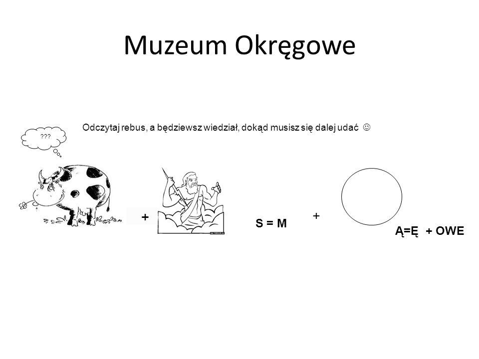 Muzeum Okręgowe ??? Odczytaj rebus, a będziewsz wiedział, dokąd musisz się dalej udać + S = M + Ą=Ę + OWE