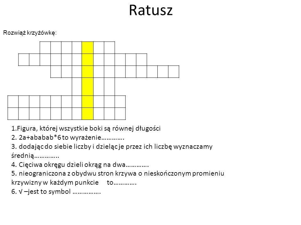 Ratusz Rozwiąż krzyżówkę: 1.Figura, której wszystkie boki są równej długości 2. 2a+ababab*6 to wyrażenie…………. 3. dodając do siebie liczby i dzieląc je