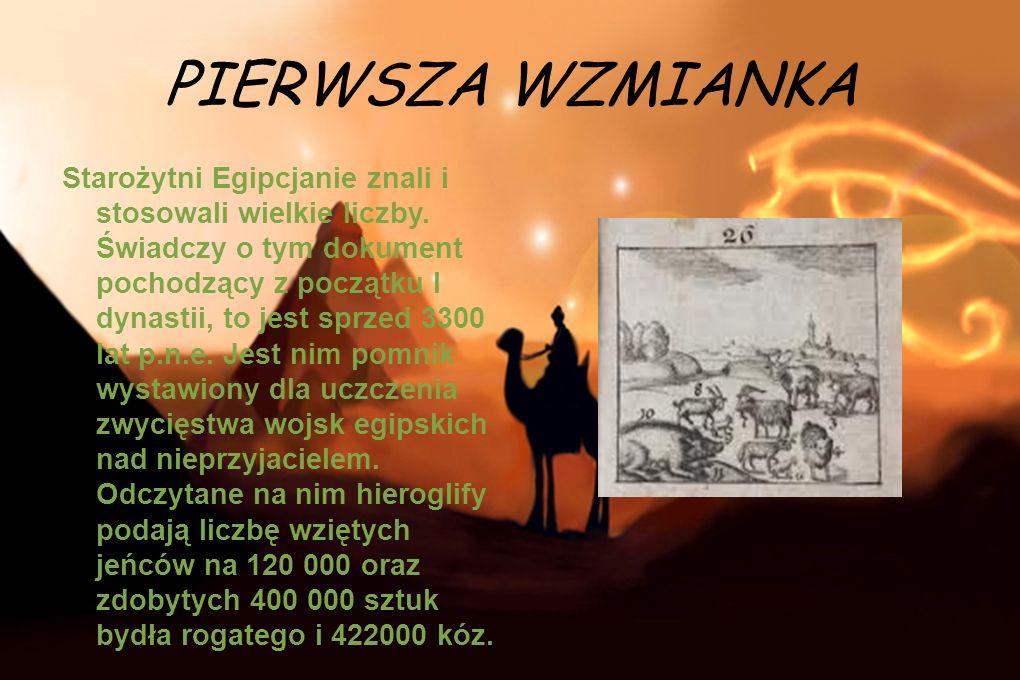 PIERWSZA WZMIANKA Starożytni Egipcjanie znali i stosowali wielkie liczby. Świadczy o tym dokument pochodzący z początku I dynastii, to jest sprzed 330