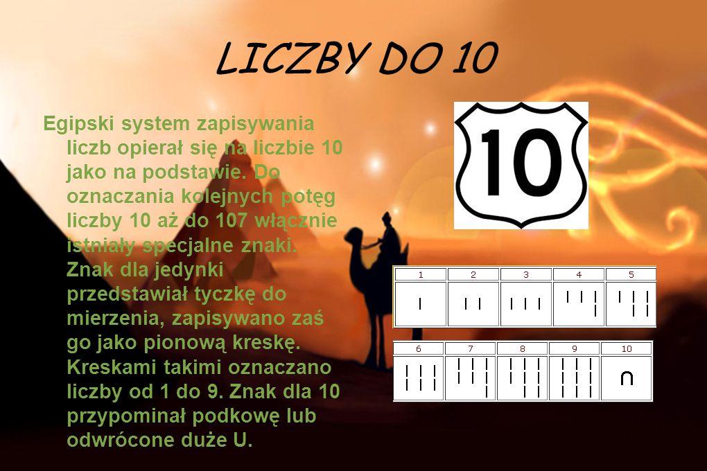 LICZBY DO 10 Egipski system zapisywania liczb opierał się na liczbie 10 jako na podstawie. Do oznaczania kolejnych potęg liczby 10 aż do 107 włącznie