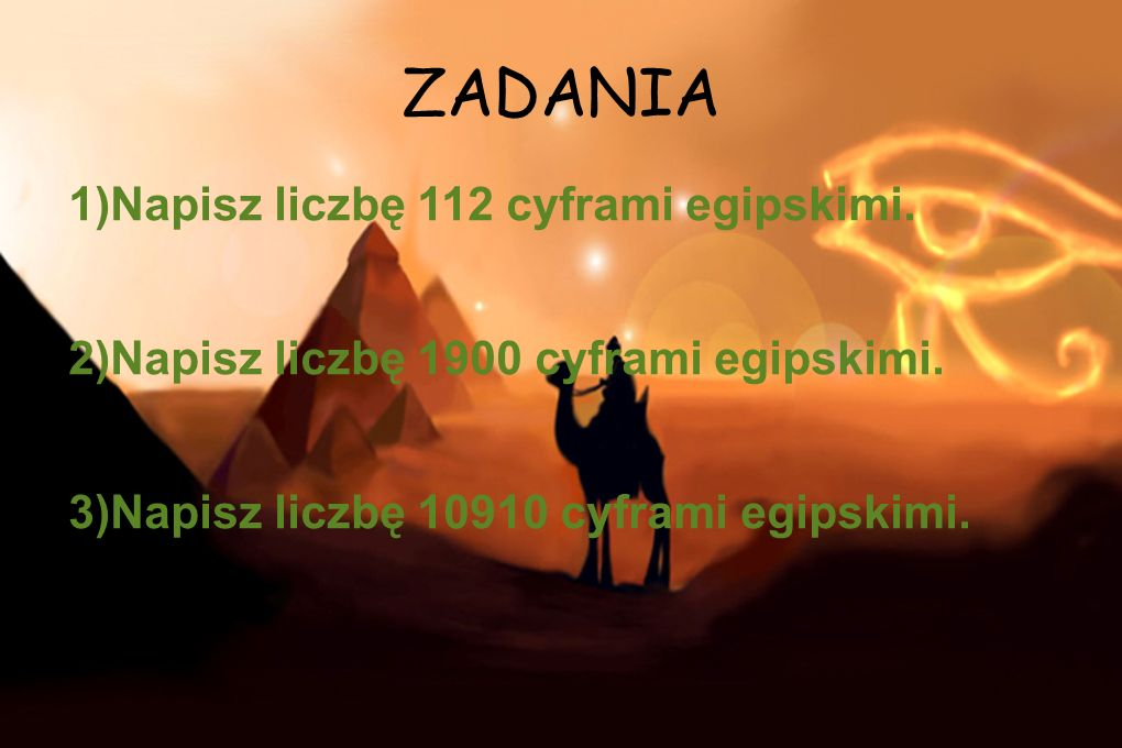 ZADANIA 1)Napisz liczbę 112 cyframi egipskimi. 2)Napisz liczbę 1900 cyframi egipskimi. 3)Napisz liczbę 10910 cyframi egipskimi.