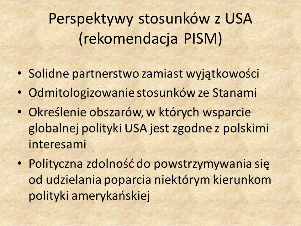 Perspektywy stosunków z USA (rekomendacja PISM) Solidne partnerstwo zamiast wyjątkowości Odmitologizowanie stosunków ze Stanami Określenie obszarów, w