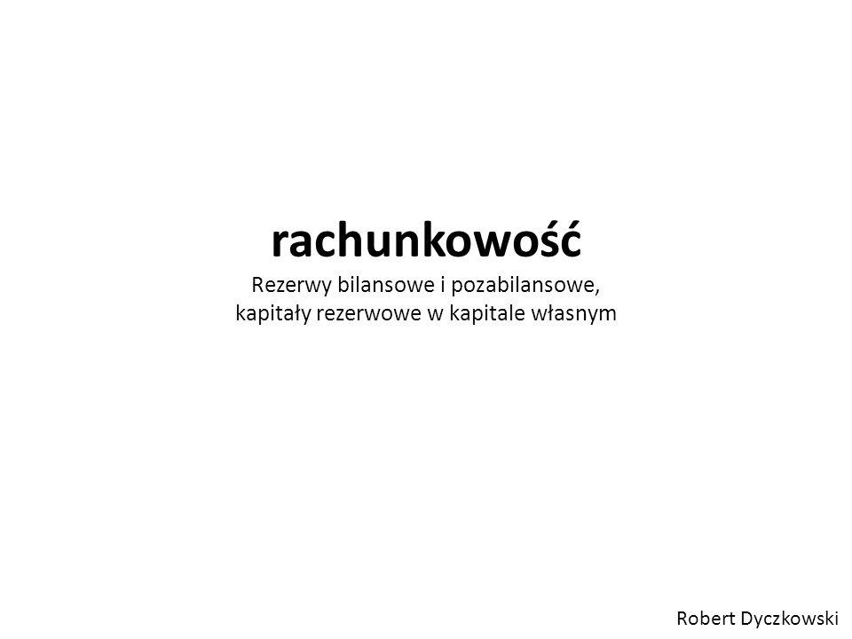 rachunkowość Rezerwy bilansowe i pozabilansowe, kapitały rezerwowe w kapitale własnym Robert Dyczkowski