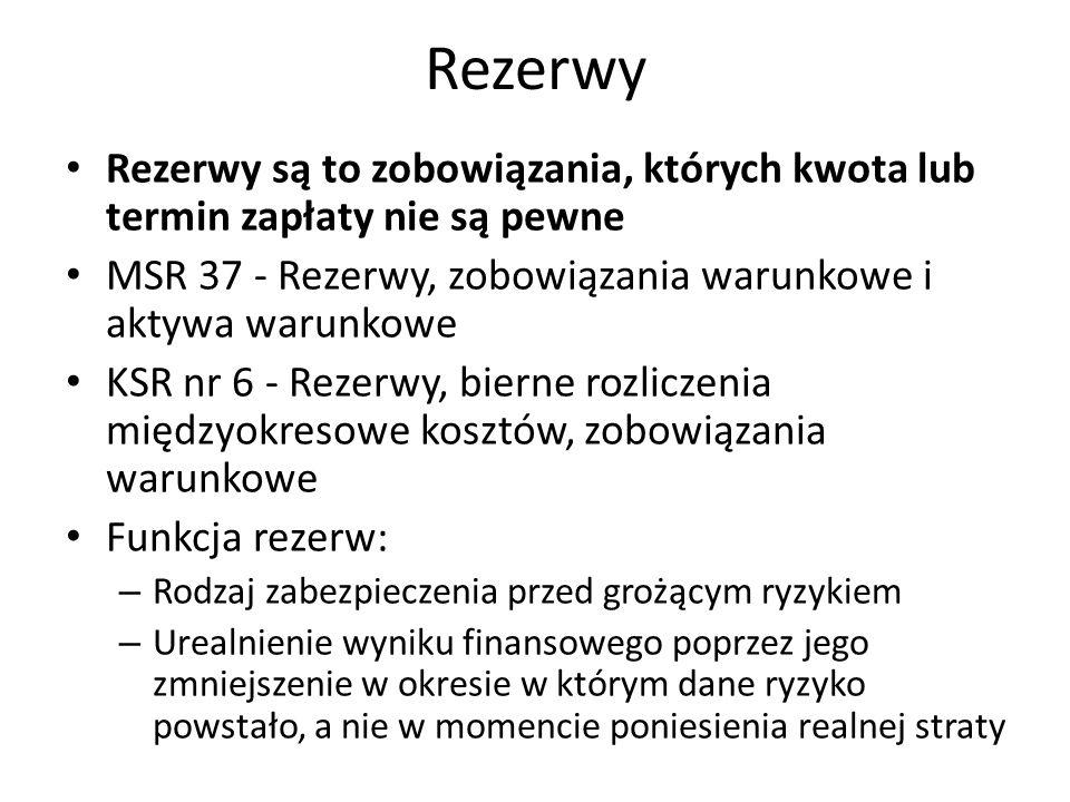 Rezerwy Rezerwy są to zobowiązania, których kwota lub termin zapłaty nie są pewne MSR 37 - Rezerwy, zobowiązania warunkowe i aktywa warunkowe KSR nr 6