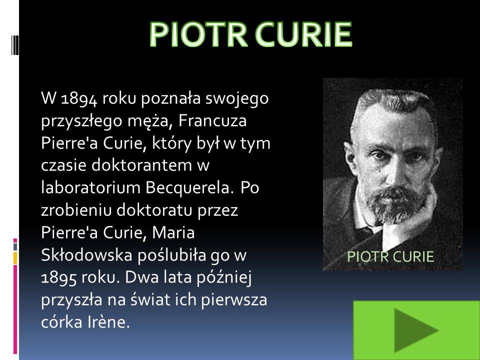 W 1894 roku poznała swojego przyszłego męża, Francuza Pierre a Curie, który był w tym czasie doktorantem w laboratorium Becquerela.